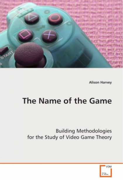 Books About Video Games - The Name of the Game: Building Methodologies for the Study of Video Game Theory