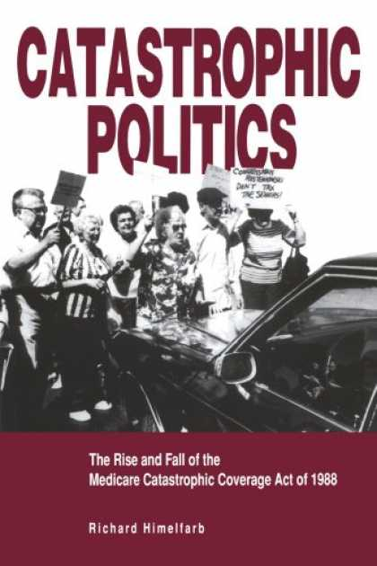 Books on Politics - Catastrophic Politics: The Rise and Fall of the Medicare Catastrophic Coverage A