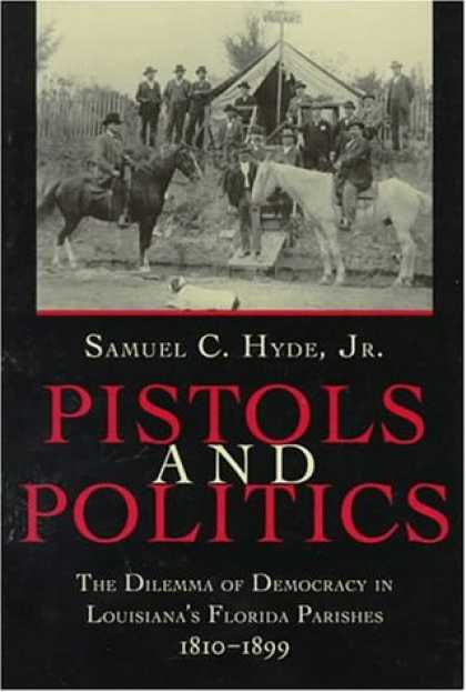 Books on Politics - Pistols and Politics: The Dilemma of Democracy in Louisiana's Florida Parishes,