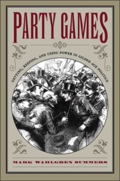 Books on Politics - Party Games: Getting, Keeping, and Using Power in Gilded Age Politics