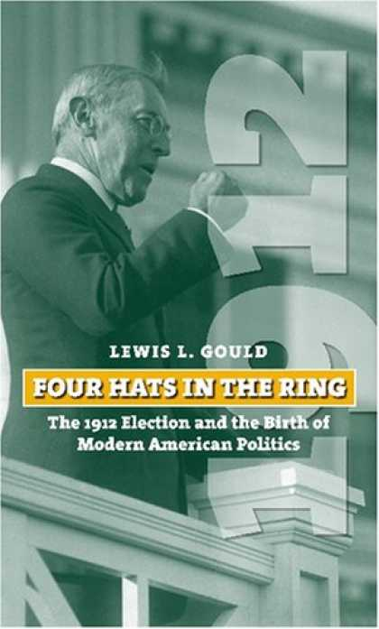 Books on Politics - Four Hats in the Ring: The 1912 Election and the Birth of Modern American Politi