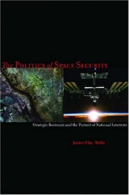 Books on Politics - The Politics of Space Security: Strategic Restraint and the Pursuit of National