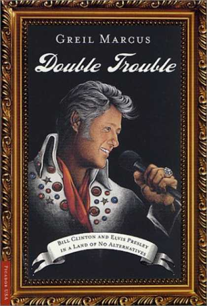 Elvis Presley Books - Double Trouble: Bill Clinton and Elvis Presley in a Land of No Alternatives