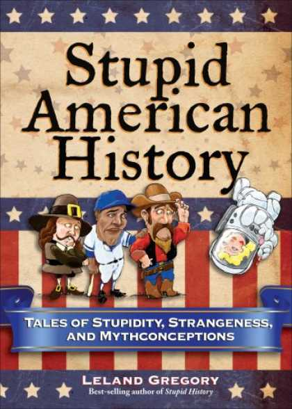 History Books - Stupid American History: Tales of Stupidity, Strangeness, and Mythconceptions