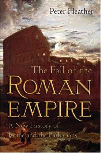 History Books - The Fall of the Roman Empire: A New History of Rome and the Barbarians