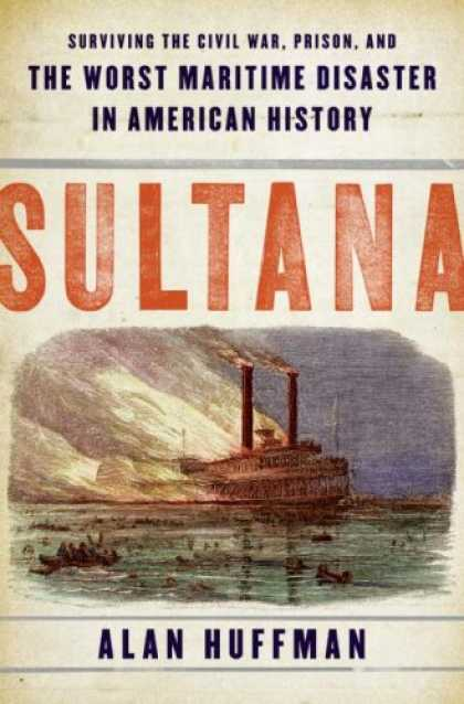 History Books - Sultana: Surviving the Civil War, Prison, and the Worst Maritime Disaster in Ame
