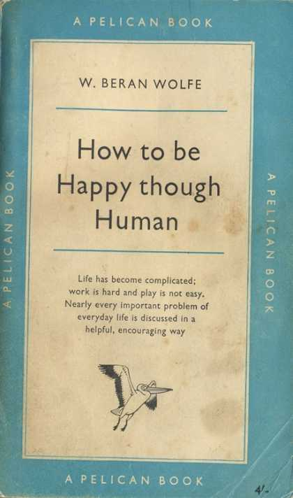 Pelican Books - 1957: How to be Happy though Human (W.Beran Wolfe)