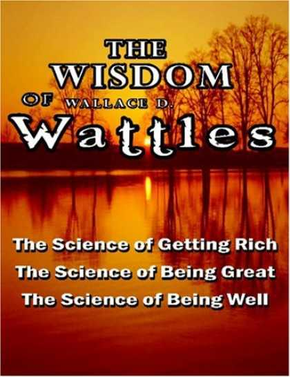 Science Books - The Wisdom of Wallace D. Wattles - Including: The Science of Getting Rich, The S