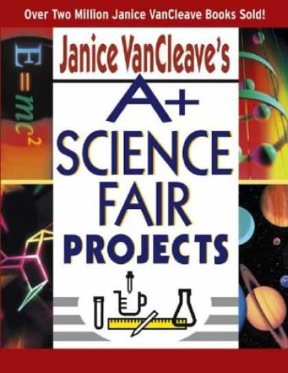 Science Books - Janice VanCleave's A+ Science Fair Projects