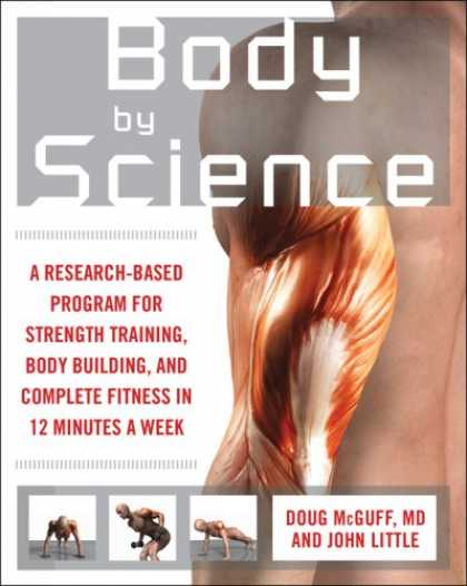 Science Books - Body by Science: A Research Based Program to Get the Results You Want in 12 Minu