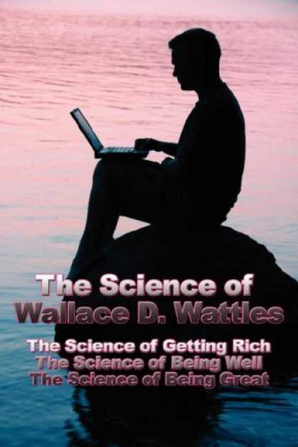 Science Books - The Science of Wallace D. Wattles: The Science of Getting Rich, The Science of B