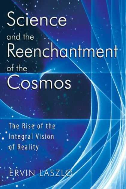 Science Books - Science and the Reenchantment of the Cosmos: The Rise of the Integral Vision of