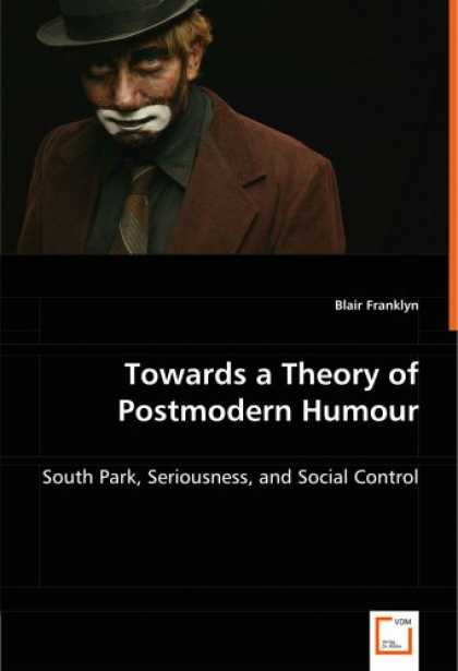 South Park Books - Towards a Theory of Postmodern Humour: South Park, Seriousness, and Social Contr